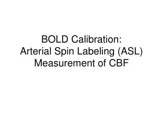 BOLD Calibration: Arterial Spin Labeling ASL Measurement of CBF