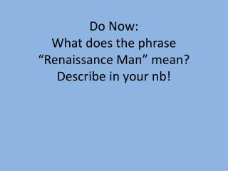 "Do Now:  What does the phrase ""Renaissance Man"" mean? Describe in your  nb !"