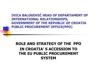 ROLE AND STRATEGY OF THE  PPO IN CROATIA' S ACCESSION TO THE EU PUBLIC PROCUREMENT SYSTEM