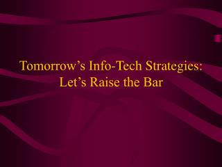 Tomorrow's Info-Tech Strategies:  Let's Raise the Bar