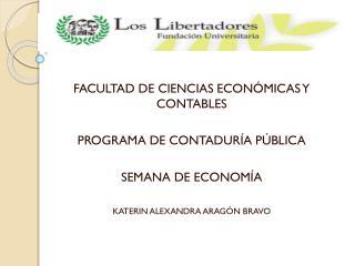 FACULTAD DE CIENCIAS ECONÓMICAS Y CONTABLES PROGRAMA DE CONTADURÍA PÚBLICA SEMANA DE ECONOMÍA
