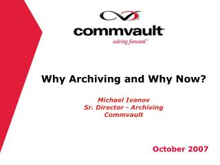 Why Archiving and Why Now? Michael Ivanov Sr. Director - Archiving Commvault