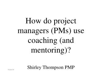 How do project managers (PMs) use coaching (and mentoring)? Shirley Thompson PMP
