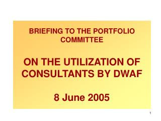BRIEFING TO THE PORTFOLIO COMMITTEE ON THE UTILIZATION OF CONSULTANTS BY DWAF 8 June 2005