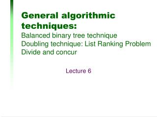 General algorithmic techniques: Balanced binary tree technique Doubling technique: List Ranking Problem Divide and concu