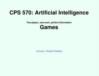 CPS 570: Artificial Intelligence Two-player, zero-sum, perfect-information Games