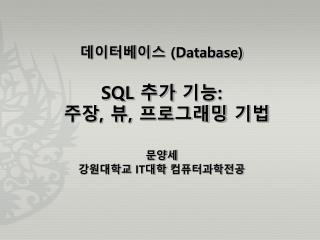데이터베이스  (Database) SQL  추가 기능 : 주장 ,  뷰 ,  프로그래밍 기법 문양세 강원대학교  IT 대학  컴퓨터과학전공