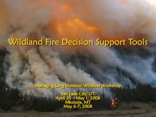 Wildland Fire Decision Support Tools Managing Long Duration Wildfires Workshop Salt Lake City, UT