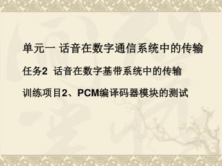 单元一 话音在数字通信系统中的传输 任务 2   话音在数字基带系统中的传输 训练项目 2 、 PCM 编译码器模块的测试