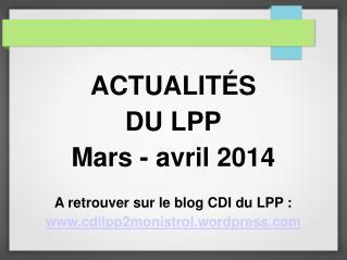 ACTUALIT É S DU LPP Mars - avril 2014 A retrouver sur le blog CDI du LPP :