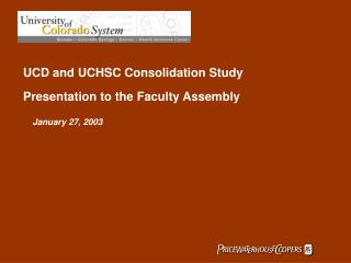 UCD and UCHSC Consolidation Study  Presentation to the Faculty Assembly