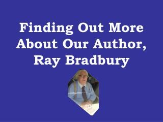 Finding Out More About Our Author,  Ray Bradbury