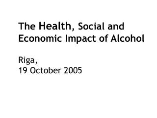 The  Health , Social and  Economic Impact of Alcohol Riga,   19 October 2005