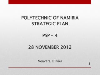 POLYTECHNIC OF NAMIBIA STRATEGIC PLAN PSP – 4 28 NOVEMBER 2012 Neavera Olivier