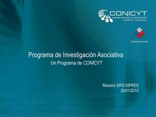 Programa de Investigación Asociativa Un Programa de CONICYT Reunión EPG DIPRES 20/01/2010
