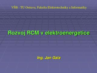 VŠB - TU Ostrava, Fakulta Elektrotechniky a Informatiky Rozvoj RCM v elektroenergetice