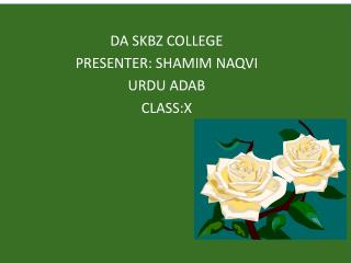 DA SKBZ COLLEGE PRESENTER: SHAMIM NAQVI URDU ADAB  CLASS:X