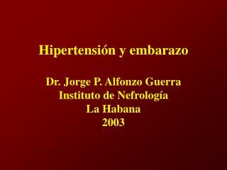 Hipertensión y embarazo Dr. Jorge P. Alfonzo Guerra Instituto de Nefrología La Habana 2003