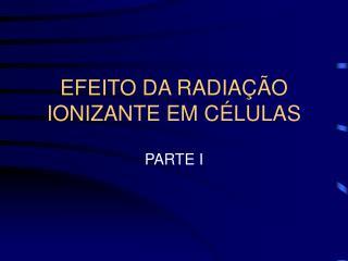 EFEITO DA RADIA��O IONIZANTE EM C�LULAS
