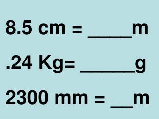8.5 cm = ____m .24 Kg= _____g 2300 mm = __m