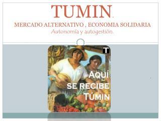 TUMIN . MERCADO ALTERNATIVO , ECONOMIA  SOLIDARIA   Autonomía y autogestión.