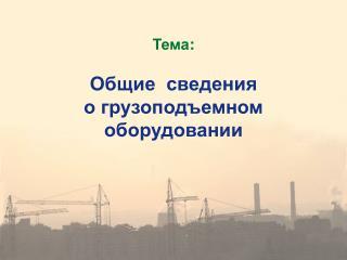 Тема : Общие  сведения  о грузоподъемном оборудовании