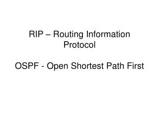RIP – Routing Information Protocol OSPF - Open Shortest Path First