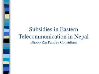 Subsidies in Eastern Telecommunication in Nepal Bhoop Raj Pandey Consultant