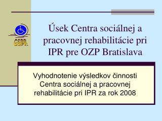Úsek Centra sociálnej a pracovnej rehabilitácie pri IPR pre OZP Bratislava