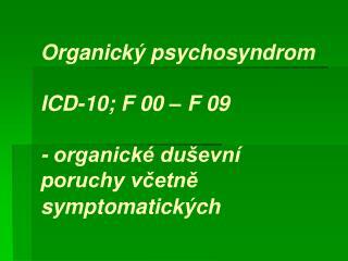 Organický psychosyndrom   ICD-10; F 00 – F 09   - organické duševní poruchy včetně symptomatických