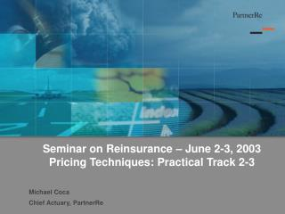 Seminar on Reinsurance � June 2-3, 2003 Pricing Techniques: Practical Track 2-3