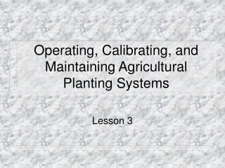 Operating, Calibrating, and Maintaining Agricultural Planting Systems