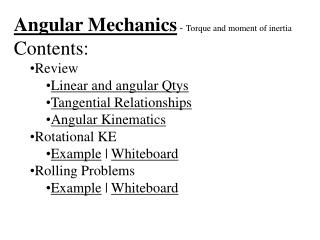 Angular Mechanics  -  Torque and moment of inertia Contents: Review Linear and angular Qtys