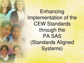 Enhancing Implementation of the CEW Standards  through the  PA SAS  (Standards Aligned Systems)
