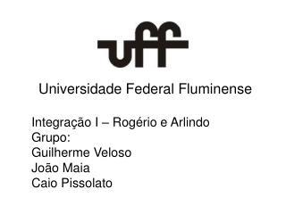 Universidade Federal Fluminense Integração I – Rogério e Arlindo Grupo: Guilherme Veloso João Maia
