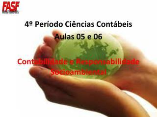4º Período Ciências Contábeis Aulas 05 e 06 Contabilidade e Responsabilidade Socioambiental