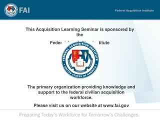 This Acquisition Learning Seminar is sponsored by the  Federal Acquisition Institute