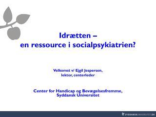 Idrætten – en ressource i socialpsykiatrien? Velkomst v/ Ejgil Jespersen, lektor, centerleder