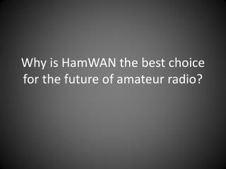 Why is  HamWAN  the best choice for the future of amateur radio?