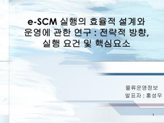 e-SCM  실행의 효율적 설계와  운영에 관한 연구  :  전략적 방향 ,  실행 요건 및 핵심요소