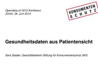 Opendata.ch 2012-Konferenz Zürich, 28. Juni 2012 Gesundheitsdaten aus Patientensicht
