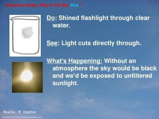 Do : Shined flashlight through clear water. See : Light cuts directly through.