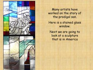 Many artists have worked on the story of the prodigal son. Here is a stained glass window.