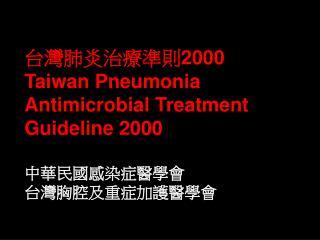 台灣肺炎治療準則 2000 Taiwan Pneumonia Antimicrobial Treatment Guideline 2000 中華民國感染症醫學會 台灣胸腔及重症加護醫學會