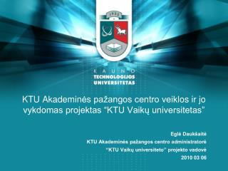 """KTU Akademin ės pažangos centro veikl os ir jo vykdomas projektas """"KTU Vaik ų  universitetas"""""""