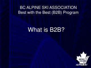 BC ALPINE SKI ASSOCIATION Best with the Best (B2B) Program