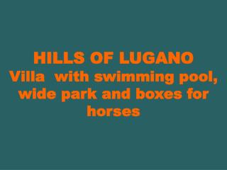 HILLS OF LUGANO  Villa  with swimming pool, wide park and boxes for horses