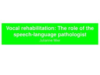 Vocal rehabilitation: The role of the speech-language pathologist