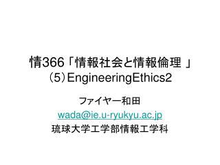 情 366  「情報社会と情報倫理 」 ( 5 ) EngineeringEthics2