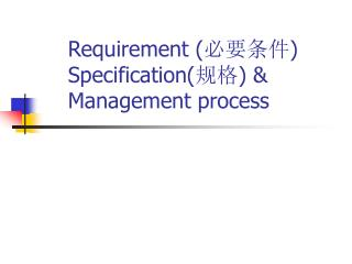 Requirement ( 必要条件 ) Specification( 规格 ) & Management process